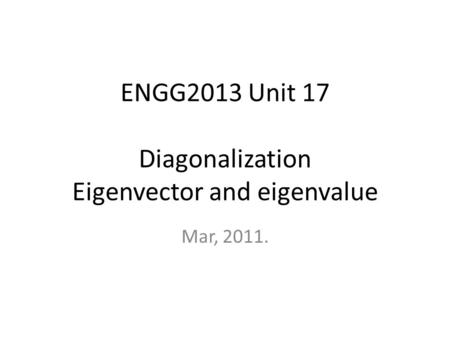 ENGG2013 Unit 17 Diagonalization Eigenvector and eigenvalue Mar, 2011.