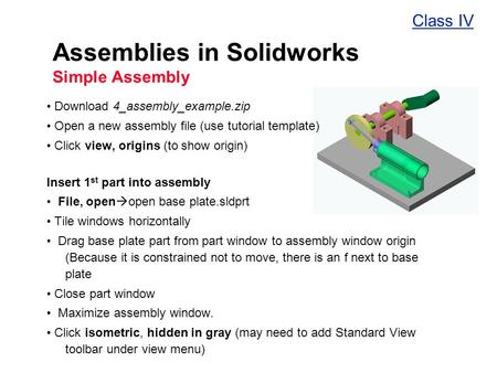 Assemblies in Solidworks Simple Assembly Download 4_assembly_example.zip Open a new assembly file (use tutorial template) Click view, origins (to show.