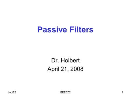 Lect22EEE 2021 Passive Filters Dr. Holbert April 21, 2008.