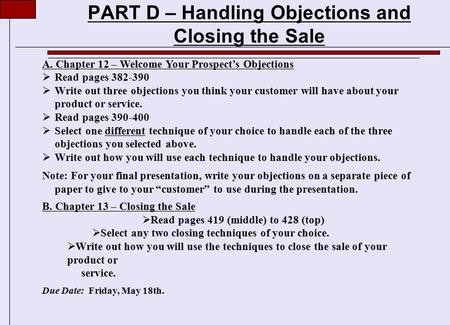 PART D – Handling Objections and Closing the Sale A. Chapter 12 – Welcome Your Prospect's Objections  Read pages 382-390  Write out three objections.