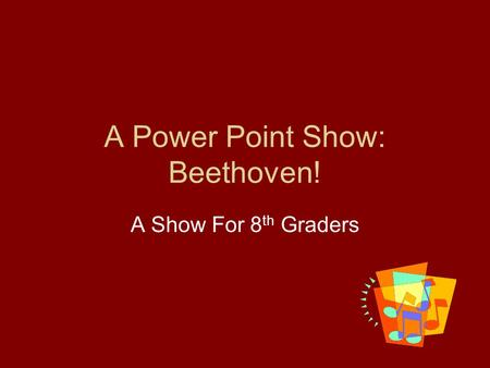 A Power Point Show: Beethoven! A Show For 8 th Graders.