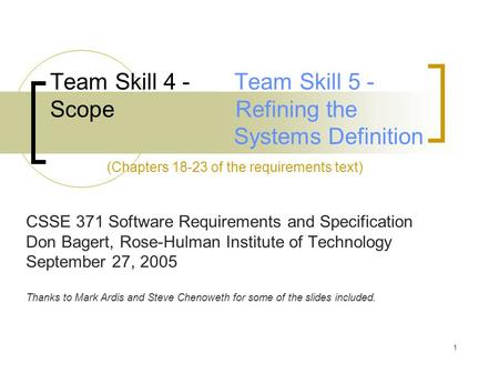 1 Team Skill 4 - Team Skill 5 - Scope Refining the Systems Definition (Chapters 18-23 of the requirements text) CSSE 371 Software Requirements and Specification.