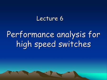 Performance analysis for high speed switches Lecture 6.