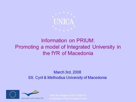 With the Support of the TEMPUS programme of the European Union Information on PRIUM: Promoting a model of Integrated University in the fYR of Macedonia.