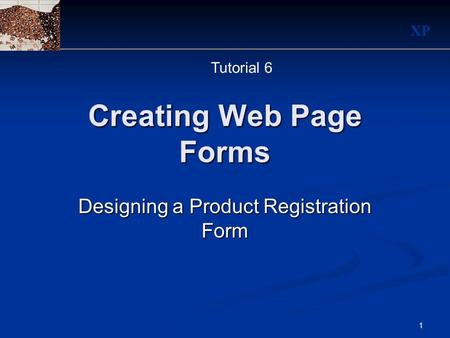 XP 1 Creating Web Page Forms Designing a Product Registration Form Tutorial 6.