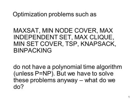 1 Optimization problems such as MAXSAT, MIN NODE COVER, MAX INDEPENDENT SET, MAX CLIQUE, MIN SET COVER, TSP, KNAPSACK, BINPACKING do not have a polynomial.