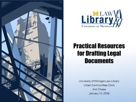 Practical Resources for Drafting Legal Documents FORMS: University of Michigan Law Library Urban Communities Clinic Ann Chase January 10, 2008.