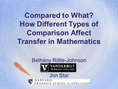 Compared to What? How Different Types of Comparison Affect Transfer in Mathematics Bethany Rittle-Johnson Jon Star.
