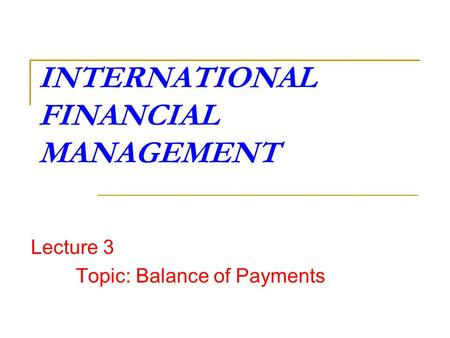 INTERNATIONAL FINANCIAL MANAGEMENT Lecture 3 Topic: Balance of Payments.
