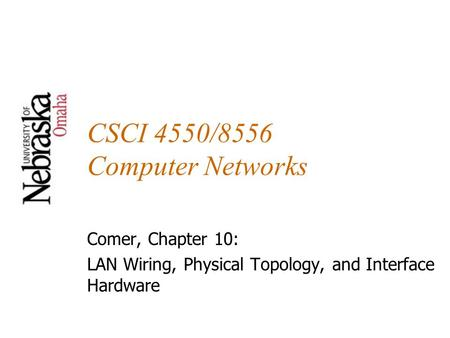 CSCI 4550/8556 Computer Networks Comer, Chapter 10: LAN Wiring, Physical Topology, and Interface Hardware.