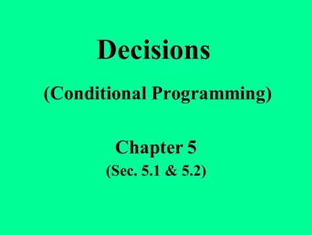 Decisions (Conditional Programming) Chapter 5 (Sec. 5.1 & 5.2)