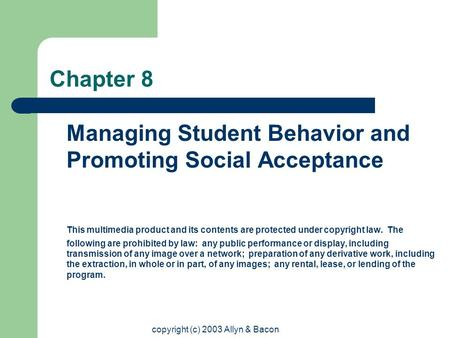 copyright (c) 2003 Allyn & Bacon Chapter 8 Managing Student Behavior and Promoting Social Acceptance This multimedia product and its contents are protected.