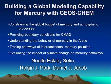 Building a Global Modeling Capability for Mercury with GEOS-CHEM Noelle Eckley Selin, Rokjin J. Park, Daniel J. Jacob Constraining the global budget of.