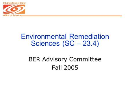 Office of Science U.S. Department of Energy Environmental Remediation Sciences (SC – 23.4) BER Advisory Committee Fall 2005.