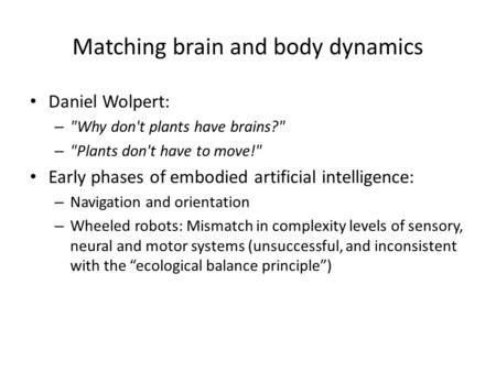 Matching brain and body dynamics Daniel Wolpert: – Why don't plants have brains? – Plants don't have to move! Early phases of embodied artificial intelligence: