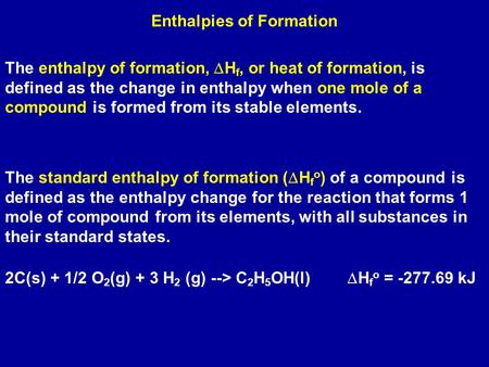 Enthalpies of Formation The enthalpy of formation,  H f, or heat of formation, is defined as the change in enthalpy when one mole of a compound is formed.
