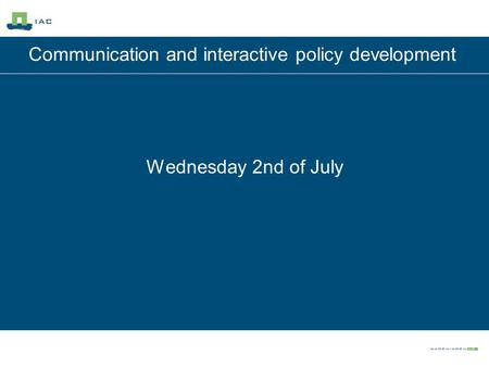 Communication and interactive policy development Wednesday 2nd of July.