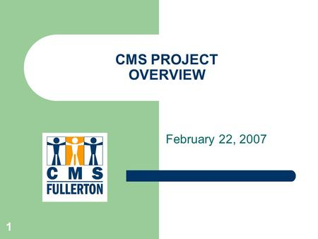 "1 CMS PROJECT OVERVIEW February 22, 2007. 2 Agenda Answering the ""Big Questions"" Project Deliverable Dates Project Timelines."