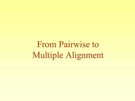 From Pairwise to Multiple Alignment. WHATS TODAY? Multiple Sequence Alignment- CLUSTAL MOTIF search.