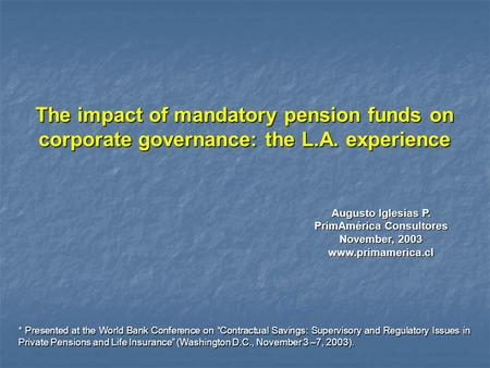 Augusto Iglesias P. PrimAmérica Consultores November, 2003 www.primamerica.cl The impact of mandatory pension funds on corporate governance: the L.A. experience.
