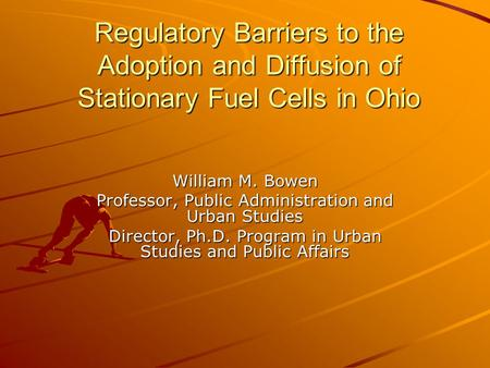 Regulatory Barriers to the Adoption and Diffusion of Stationary Fuel Cells in Ohio William M. Bowen Professor, Public Administration and Urban Studies.