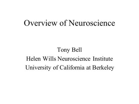 Overview of Neuroscience Tony Bell Helen Wills Neuroscience Institute University of California at Berkeley.