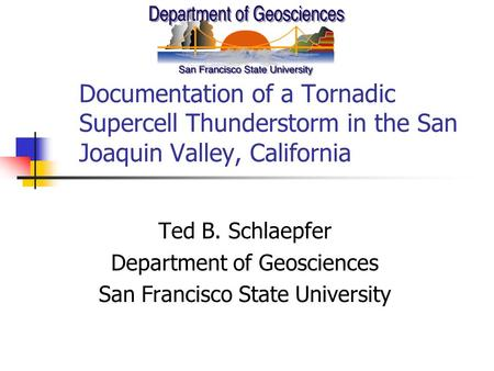 Documentation of a Tornadic Supercell Thunderstorm in the San Joaquin Valley, California Ted B. Schlaepfer Department of Geosciences San Francisco State.