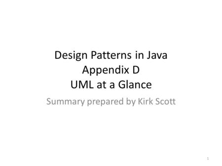 Design Patterns in Java Appendix D UML at a Glance Summary prepared by Kirk Scott 1.
