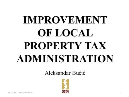IMPROVEMENT OF LOCAL PROPERTY TAX ADMINISTRATION Aleksandar Bućić 13.12.2007. Nalas, Bucharest1.