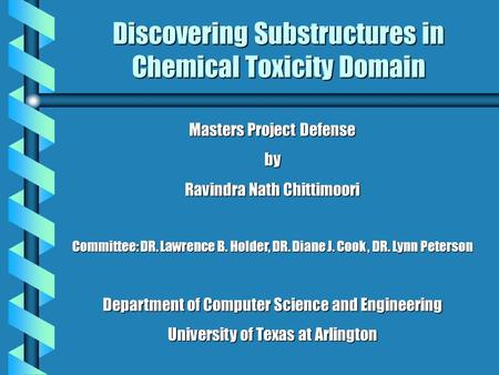 Discovering Substructures in Chemical Toxicity Domain Masters Project Defense by Ravindra Nath Chittimoori Committee: DR. Lawrence B. Holder, DR. Diane.