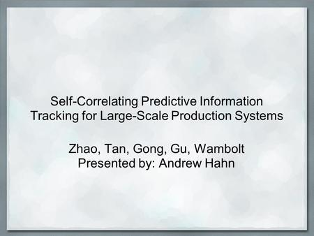 Self-Correlating Predictive Information Tracking for Large-Scale Production Systems Zhao, Tan, Gong, Gu, Wambolt Presented by: Andrew Hahn.