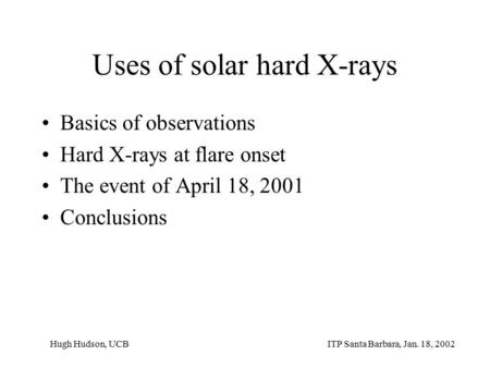 Uses of solar hard X-rays Basics of observations Hard X-rays at flare onset The event of April 18, 2001 Conclusions ITP Santa Barbara, Jan. 18, 2002Hugh.