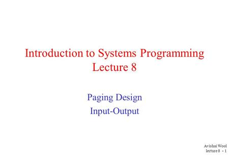 Avishai Wool lecture 8 - 1 Introduction to Systems Programming Lecture 8 Paging Design Input-Output.