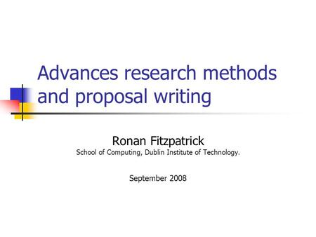 Advances research methods and proposal writing Ronan Fitzpatrick School of Computing, Dublin Institute of Technology. September 2008.