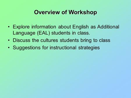 Overview of Workshop Explore information about English as Additional Language (EAL) students in class. Discuss the cultures students bring to class Suggestions.