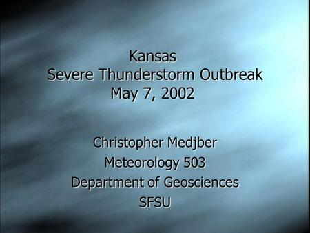 Kansas Severe Thunderstorm Outbreak May 7, 2002 Christopher Medjber Meteorology 503 Department of Geosciences SFSU Christopher Medjber Meteorology 503.