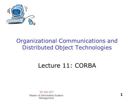 95-702 OCT 1 Master of Information System Management Organizational Communications and Distributed Object Technologies Lecture 11: CORBA.