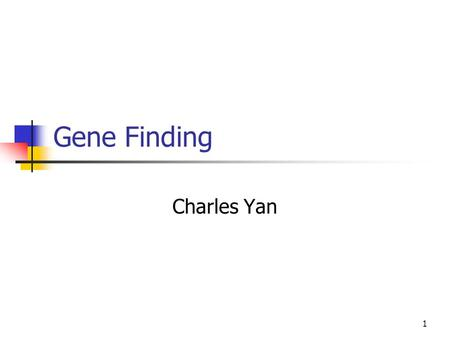 1 Gene Finding Charles Yan. 2 Gene Finding Genomes of many organisms have been sequenced. We need to translate the raw sequences into knowledge. Where.