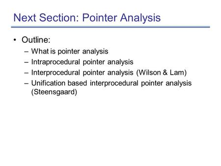 Next Section: Pointer Analysis Outline: –What is pointer analysis –Intraprocedural pointer analysis –Interprocedural pointer analysis (Wilson & Lam) –Unification.
