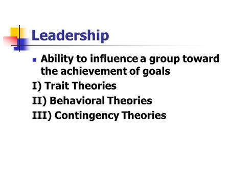 Leadership Ability to influence a group toward the achievement of goals I) Trait Theories II) Behavioral Theories III) Contingency Theories.