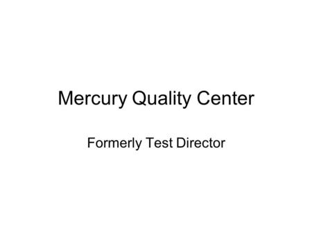 Mercury Quality Center Formerly Test Director. Topics Covered Testdirector Introduction Understanding the Testdirector Interface. Understanding Requirement.
