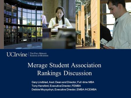 Merage Student Association Rankings Discussion Gary Lindblad, Asst. Dean and Director, Full -time MBA Tony Hansford, Executive Director, FEMBA Debbie Moysychyn,