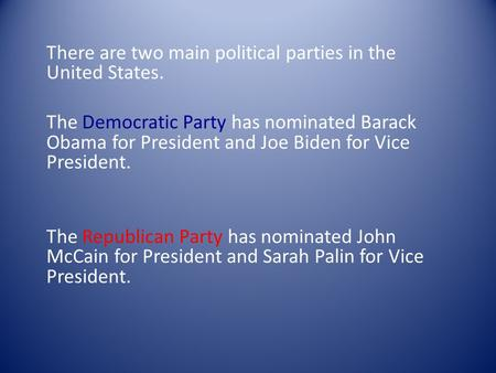 There are two main political parties in the United States. The Democratic Party has nominated Barack Obama for President and Joe Biden for Vice President.