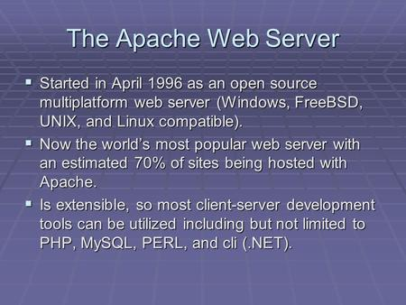The Apache Web Server  Started in April 1996 as an open source multiplatform web server (Windows, FreeBSD, UNIX, and Linux compatible).  Now the world's.