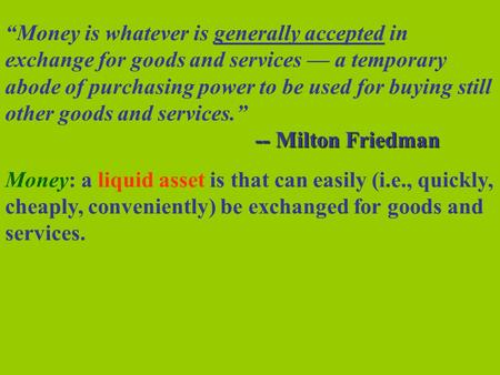 """Money is whatever is generally accepted in exchange for goods and services — a temporary abode of purchasing power to be used for buying still other goods."
