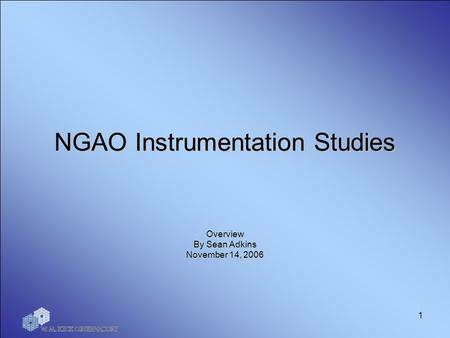 1 NGAO Instrumentation Studies Overview By Sean Adkins November 14, 2006.