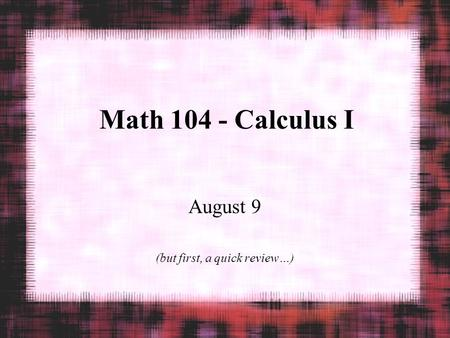 Math 104 - Calculus I August 9 (but first, a quick review…)