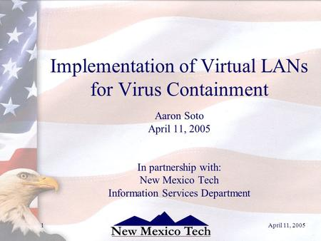 April 11, 20051 Implementation of Virtual LANs for Virus Containment Aaron Soto April 11, 2005 In partnership with: New Mexico Tech Information Services.