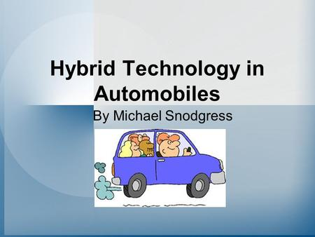 Hybrid Technology in Automobiles By Michael Snodgress.