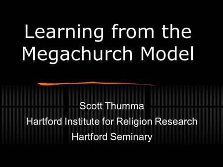 Scott Thumma Hartford Institute for Religion Research Hartford Seminary Learning from the Megachurch Model.